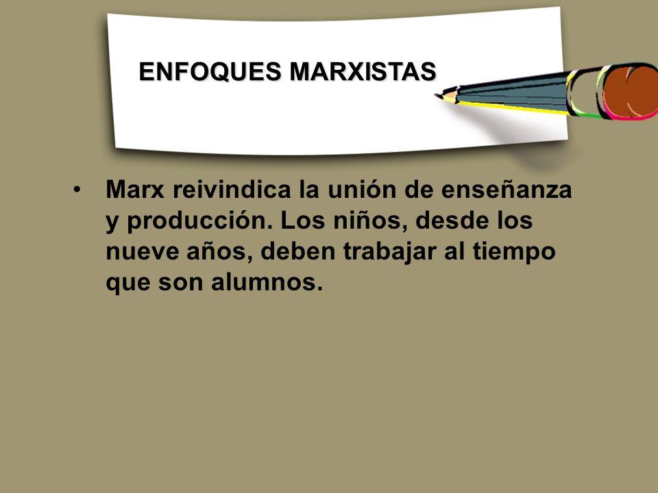 ENFOQUES MARXISTAS Marx reivindica la unión de enseñanza y producción.
