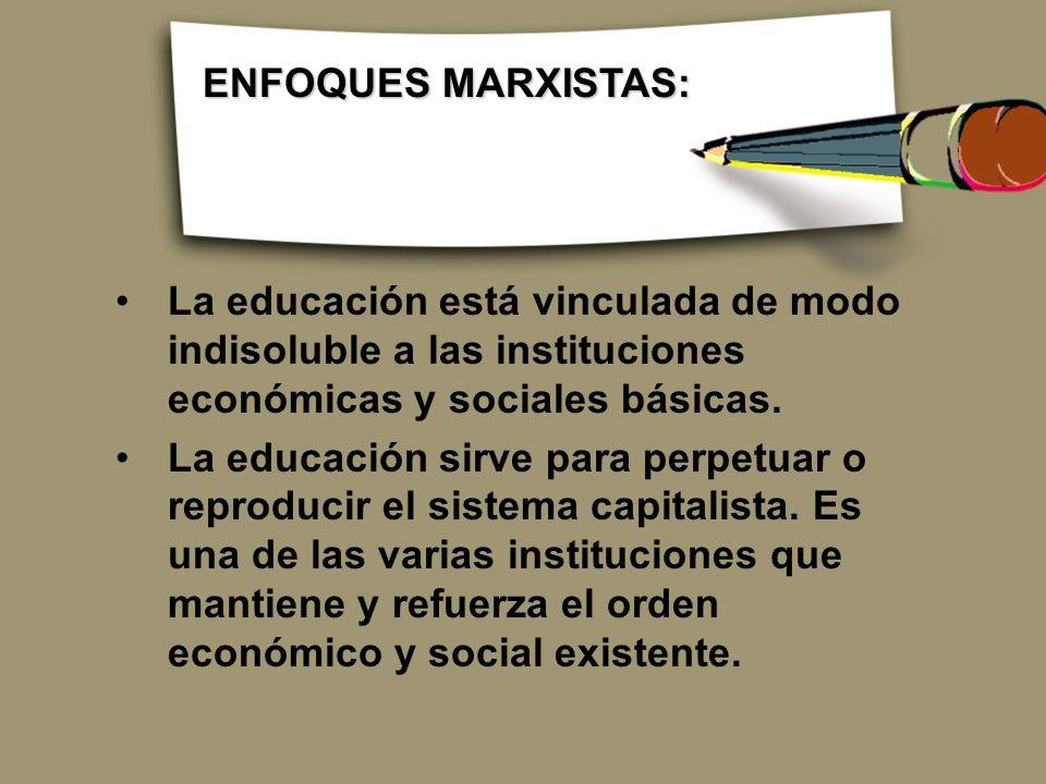 ENFOQUES MARXISTAS: La educación está vinculada de modo indisoluble a las instituciones económicas y sociales básicas.