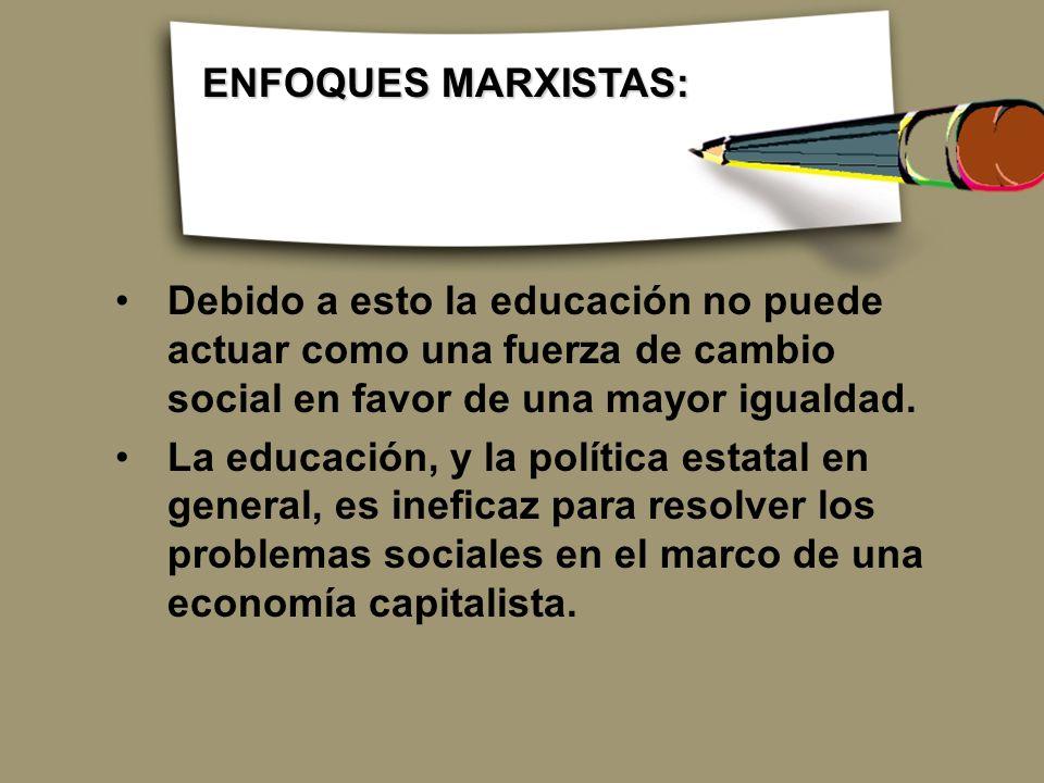 ENFOQUES MARXISTAS: Debido a esto la educación no puede actuar como una fuerza de cambio social en favor de una mayor igualdad.