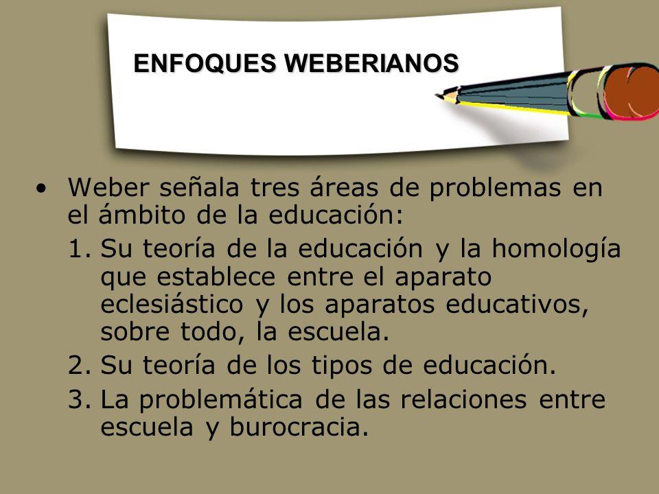 ENFOQUES WEBERIANOS Weber señala tres áreas de problemas en el ámbito de la educación:
