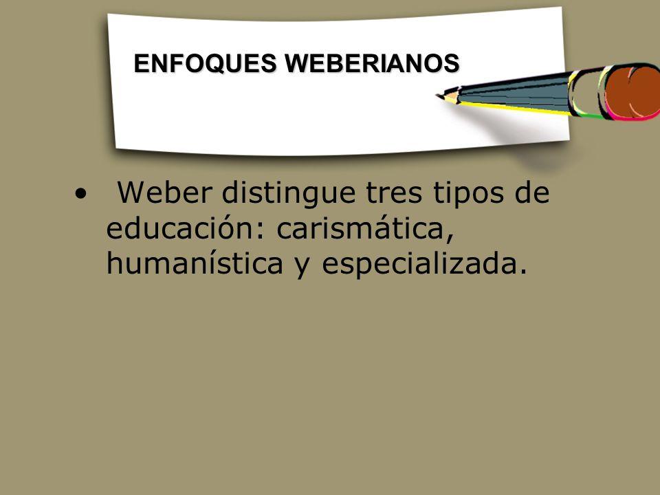 ENFOQUES WEBERIANOS Weber distingue tres tipos de educación: carismática, humanística y especializada.