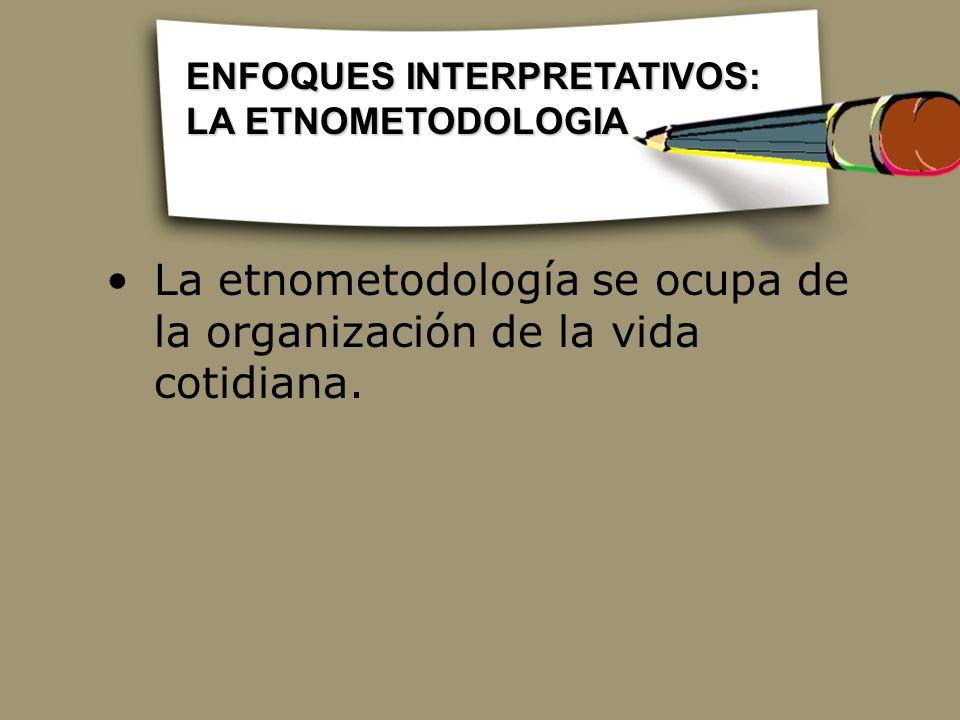 La etnometodología se ocupa de la organización de la vida cotidiana.