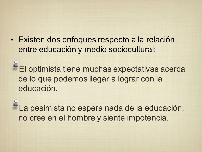 Existen dos enfoques respecto a la relación entre educación y medio sociocultural: