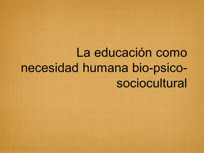 La educación como necesidad humana bio-psico-sociocultural