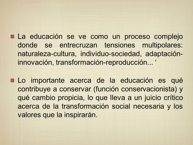 La educación se ve como un proceso complejo donde se entrecruzan tensiones multipolares: naturaleza-cultura, individuo-sociedad, adaptación- innovación, transformación-reproducción... '