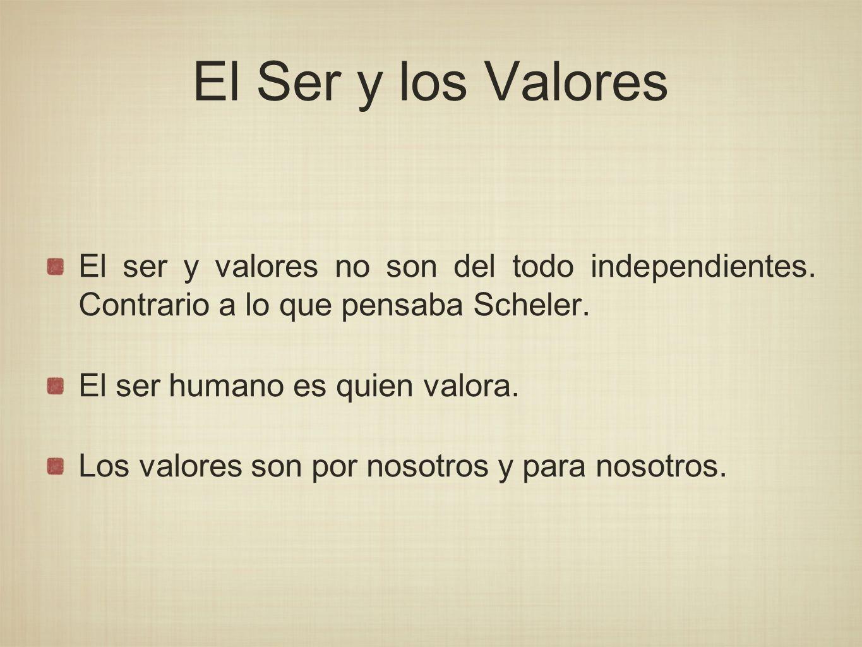 El Ser y los Valores El ser y valores no son del todo independientes. Contrario a lo que pensaba Scheler.