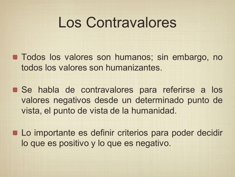 Los Contravalores Todos los valores son humanos; sin embargo, no todos los valores son humanizantes.
