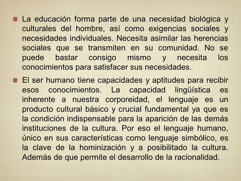 La educación forma parte de una necesidad biológica y culturales del hombre, así como exigencias sociales y necesidades individuales. Necesita asimilar las herencias sociales que se transmiten en su comunidad. No se puede bastar consigo mismo y necesita los conocimientos para satisfacer sus necesidades.