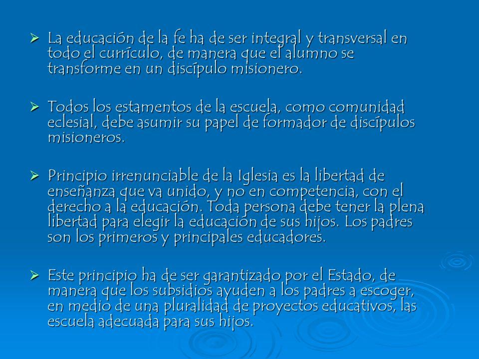 La educación de la fe ha de ser integral y transversal en todo el currículo, de manera que el alumno se transforme en un discípulo misionero.