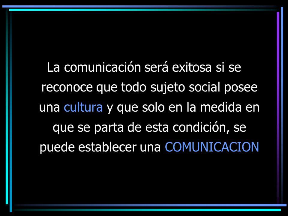 La comunicación será exitosa si se reconoce que todo sujeto social posee una cultura y que solo en la medida en que se parta de esta condición, se puede establecer una COMUNICACION