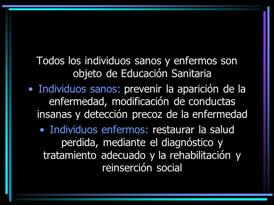 Todos los individuos sanos y enfermos son objeto de Educación Sanitaria