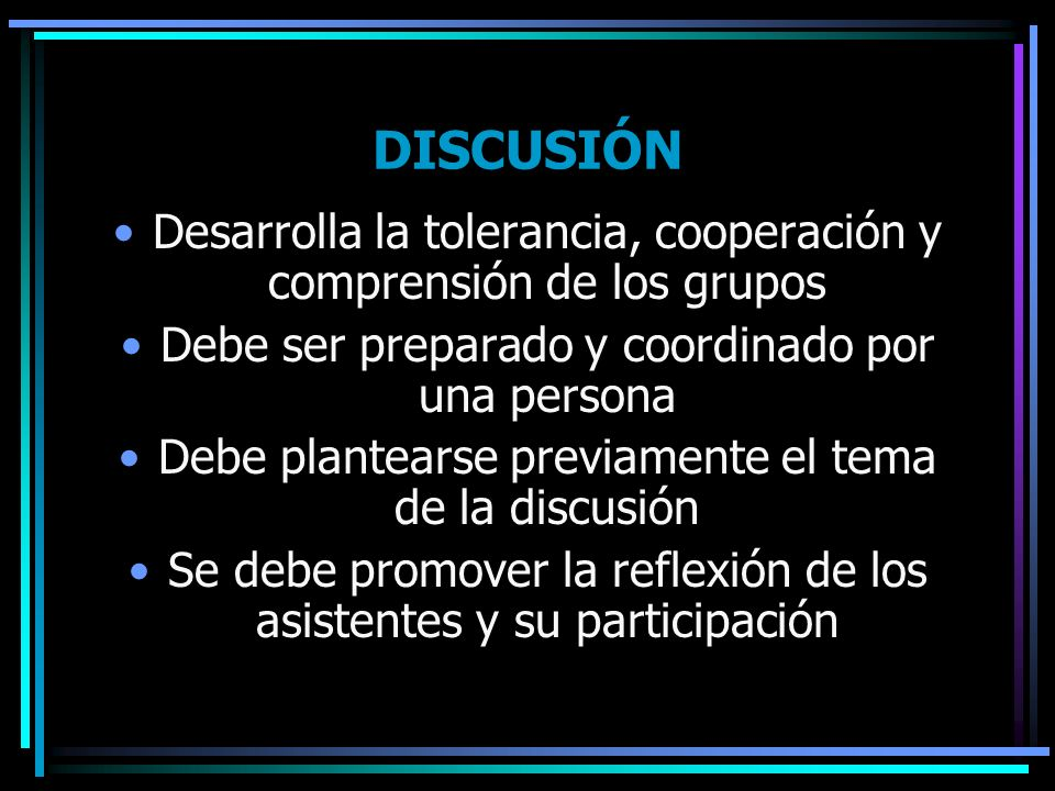 DISCUSIÓN Desarrolla la tolerancia, cooperación y comprensión de los grupos. Debe ser preparado y coordinado por una persona.