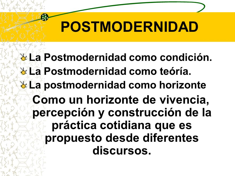 POSTMODERNIDAD La Postmodernidad como condición. La Postmodernidad como teóría. La postmodernidad como horizonte.