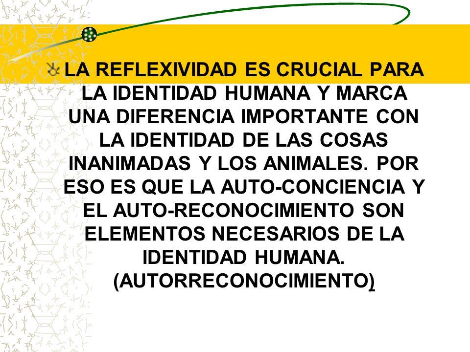 LA REFLEXIVIDAD ES CRUCIAL PARA LA IDENTIDAD HUMANA Y MARCA UNA DIFERENCIA IMPORTANTE CON LA IDENTIDAD DE LAS COSAS INANIMADAS Y LOS ANIMALES.