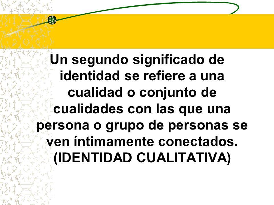 Un segundo significado de identidad se refiere a una cualidad o conjunto de cualidades con las que una persona o grupo de personas se ven íntimamente conectados.