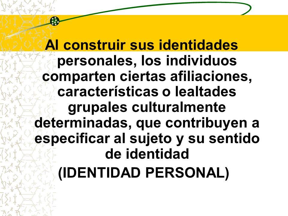 Al construir sus identidades personales, los individuos comparten ciertas afiliaciones, características o lealtades grupales culturalmente determinadas, que contribuyen a especificar al sujeto y su sentido de identidad