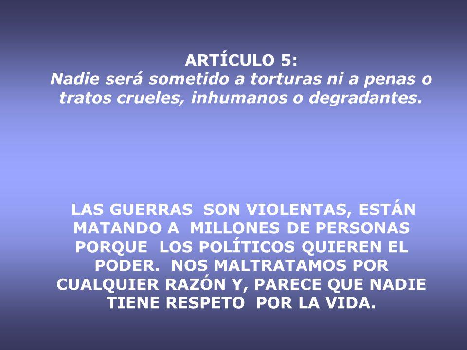 ARTÍCULO 5: Nadie será sometido a torturas ni a penas o tratos crueles, inhumanos o degradantes.