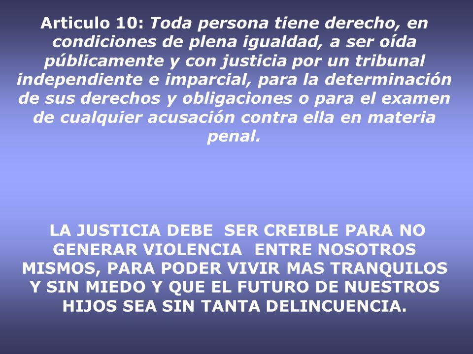 Articulo 10: Toda persona tiene derecho, en condiciones de plena igualdad, a ser oída públicamente y con justicia por un tribunal independiente e imparcial, para la determinación de sus derechos y obligaciones o para el examen de cualquier acusación contra ella en materia penal.