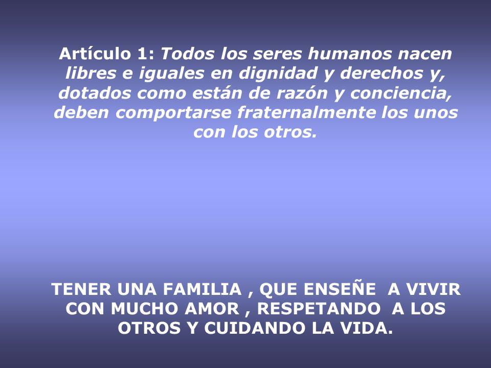 Artículo 1: Todos los seres humanos nacen libres e iguales en dignidad y derechos y, dotados como están de razón y conciencia, deben comportarse fraternalmente los unos con los otros.