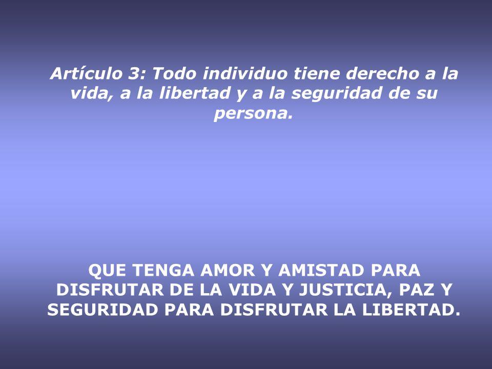 Artículo 3: Todo individuo tiene derecho a la vida, a la libertad y a la seguridad de su persona.