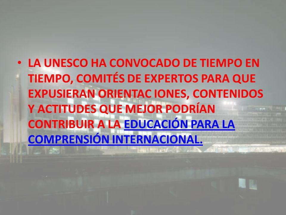 LA UNESCO HA CONVOCADO DE TIEMPO EN TIEMPO, COMITÉS DE EXPERTOS PARA QUE EXPUSIERAN ORIENTAC IONES, CONTENIDOS Y ACTITUDES QUE MEJOR PODRÍAN CONTRIBUIR A LA EDUCACIÓN PARA LA COMPRENSIÓN INTERNACIONAL.