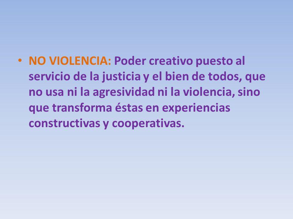 NO VIOLENCIA: Poder creativo puesto al servicio de la justicia y el bien de todos, que no usa ni la agresividad ni la violencia, sino que transforma éstas en experiencias constructivas y cooperativas.