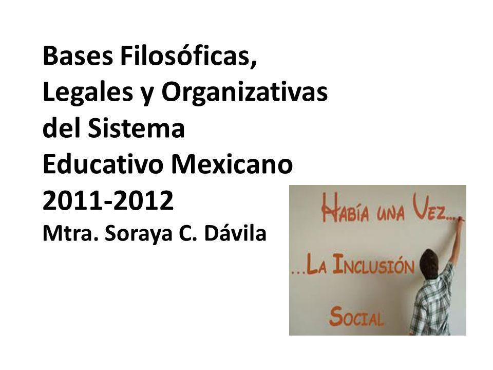 Bases Filosóficas, Legales y Organizativas del Sistema Educativo Mexicano 2011-2012 Mtra.