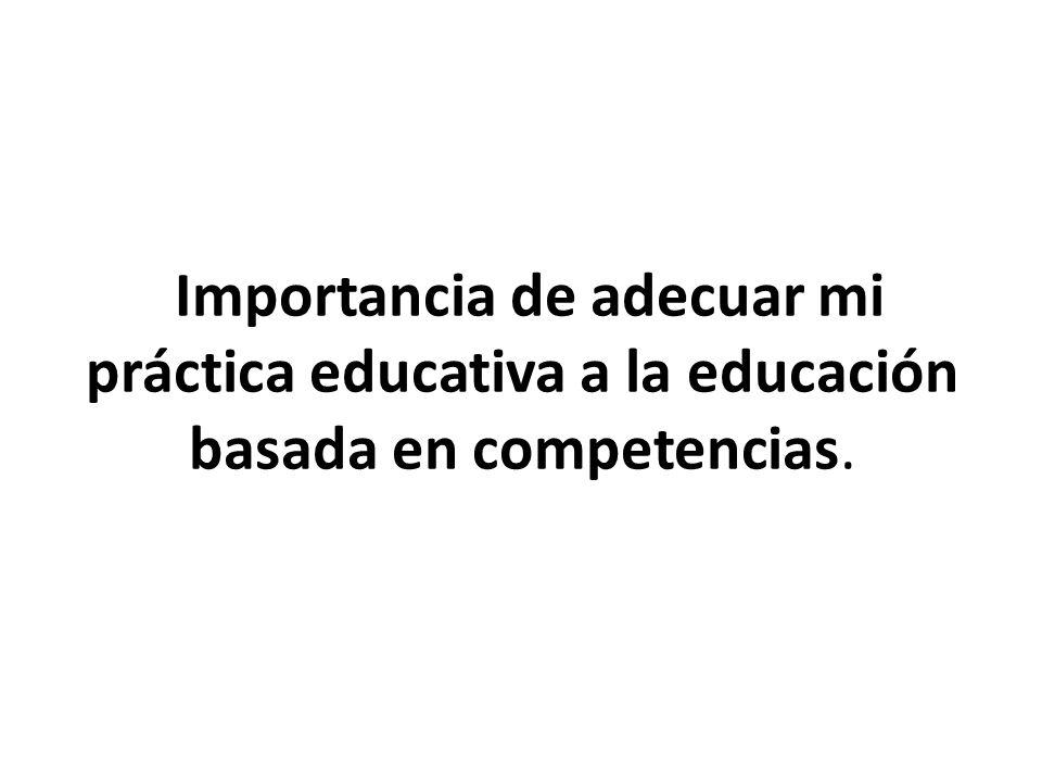 Importancia de adecuar mi práctica educativa a la educación basada en competencias.