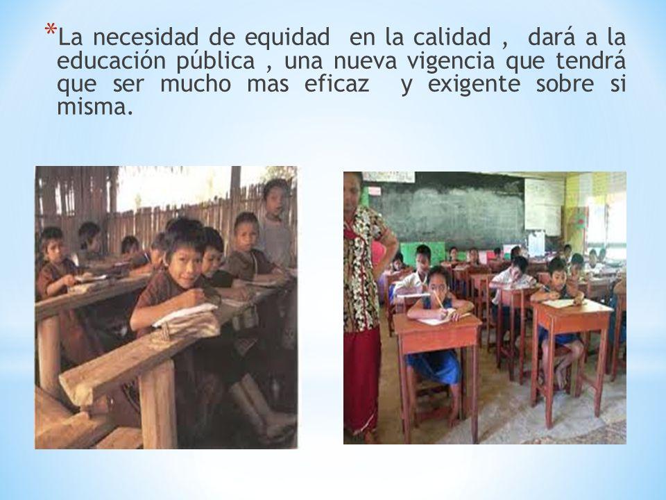 La necesidad de equidad en la calidad , dará a la educación pública , una nueva vigencia que tendrá que ser mucho mas eficaz y exigente sobre si misma.