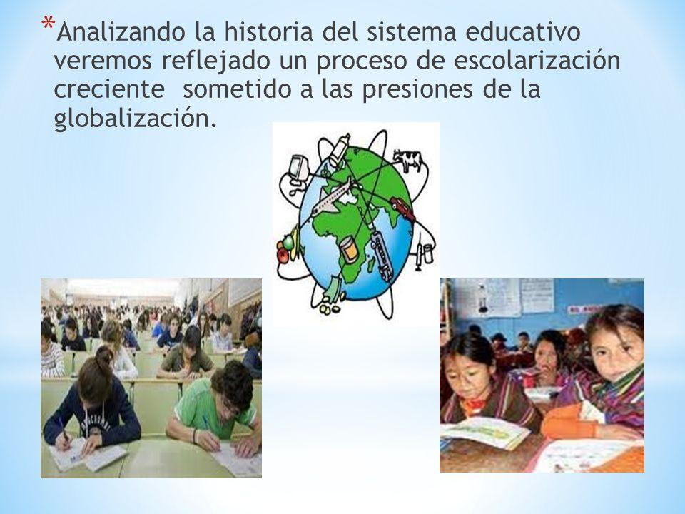 Analizando la historia del sistema educativo veremos reflejado un proceso de escolarización creciente sometido a las presiones de la globalización.