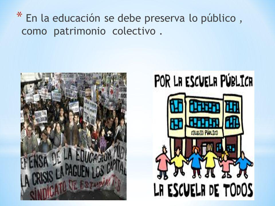 En la educación se debe preserva lo público , como patrimonio colectivo .