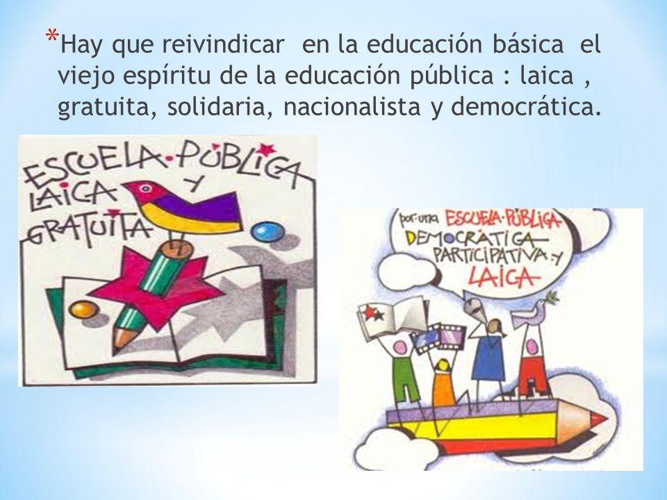 Hay que reivindicar en la educación básica el viejo espíritu de la educación pública : laica , gratuita, solidaria, nacionalista y democrática.