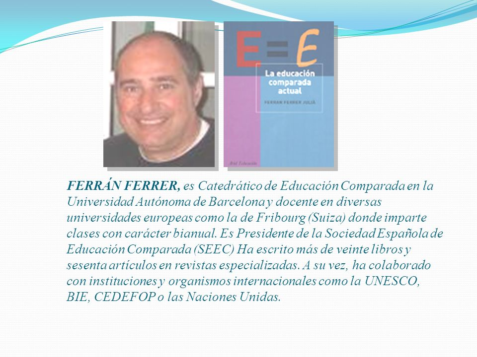 FERRÁN FERRER, es Catedrático de Educación Comparada en la Universidad Autónoma de Barcelona y docente en diversas universidades europeas como la de Fribourg (Suiza) donde imparte clases con carácter bianual.