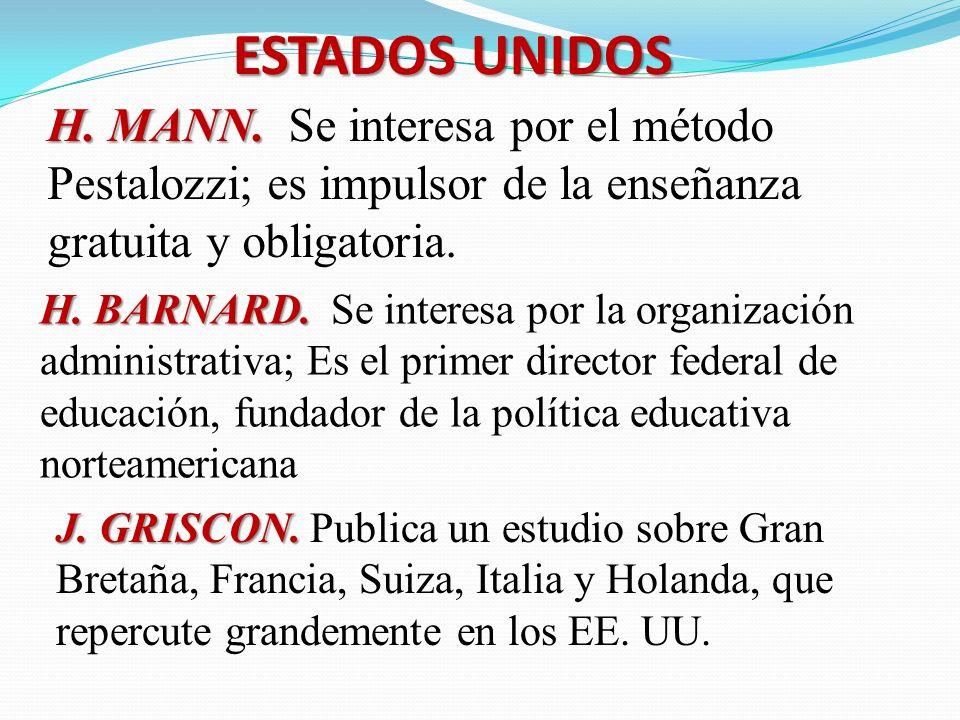 ESTADOS UNIDOS H. MANN. Se interesa por el método Pestalozzi; es impulsor de la enseñanza gratuita y obligatoria.