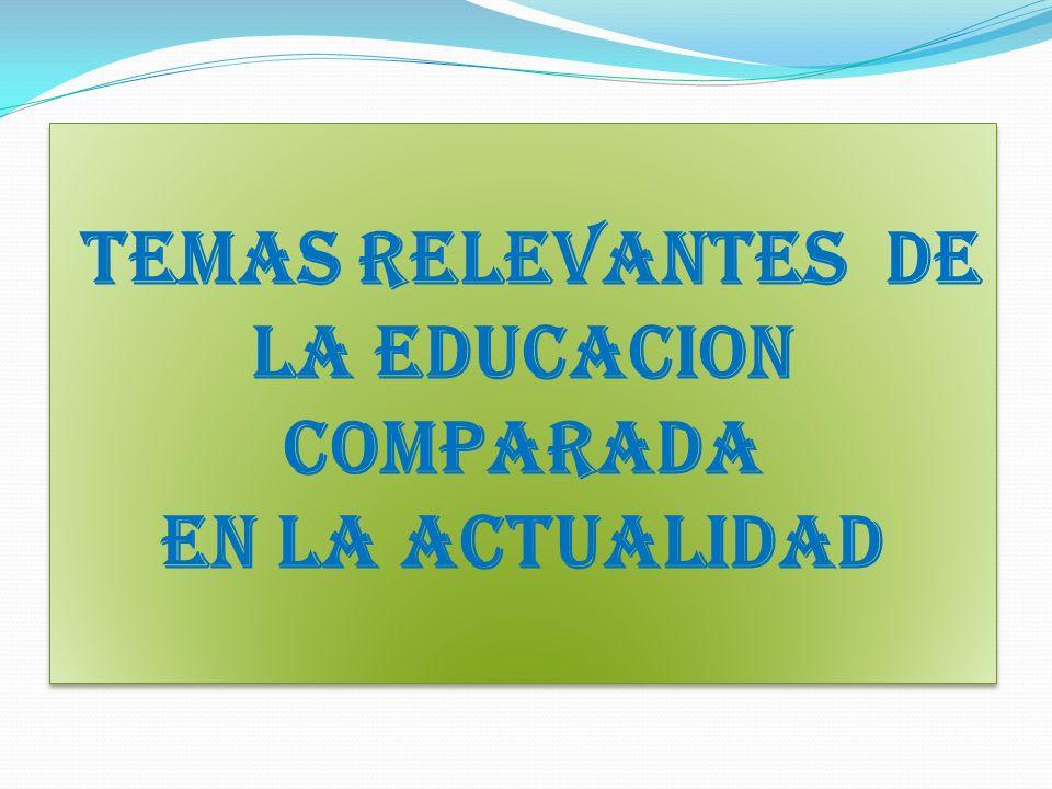 TEMAS RELEVANTES DE LA EDUCACION COMPARADA EN LA ACTUALIDAD