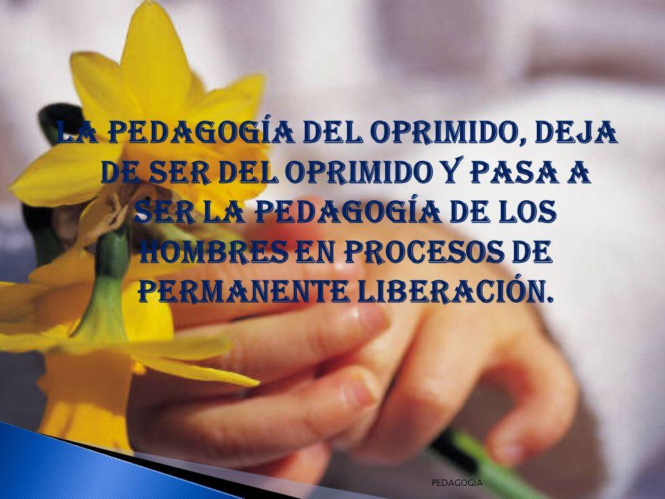 La pedagogía del oprimido, deja de ser del oprimido y pasa a ser la pedagogía de los hombres en procesos de permanente liberación.