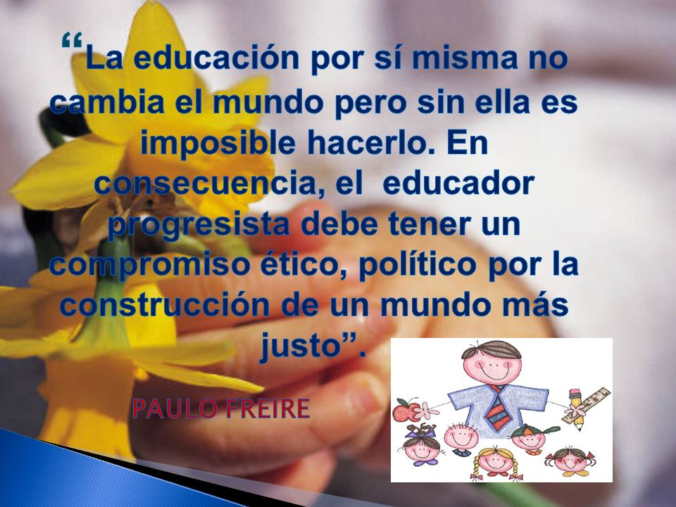 La educación por sí misma no cambia el mundo pero sin ella es imposible hacerlo. En consecuencia, el educador progresista debe tener un compromiso ético, político por la construcción de un mundo más justo .