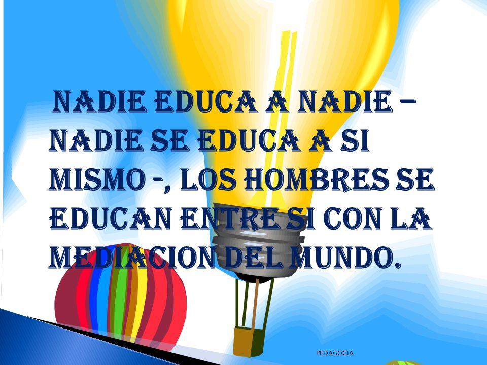 NADIE EDUCA A NADIE – NADIE SE EDUCA A SI MISMO -, LOS HOMBRES SE EDUCAN ENTRE SI CON LA MEDIACION DEL MUNDO.