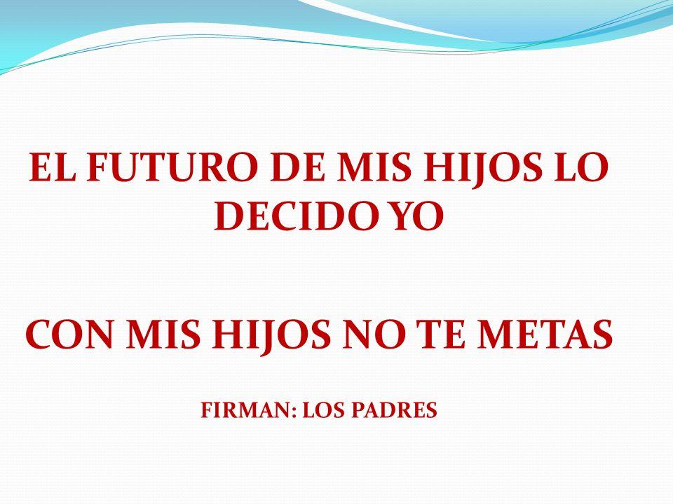 EL FUTURO DE MIS HIJOS LO DECIDO YO CON MIS HIJOS NO TE METAS