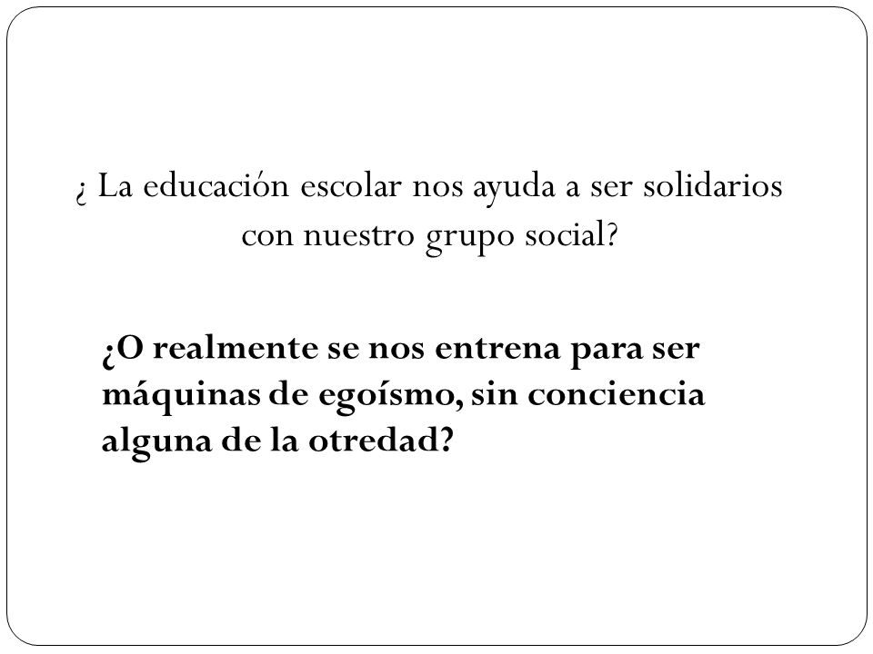 ¿ La educación escolar nos ayuda a ser solidarios con nuestro grupo social