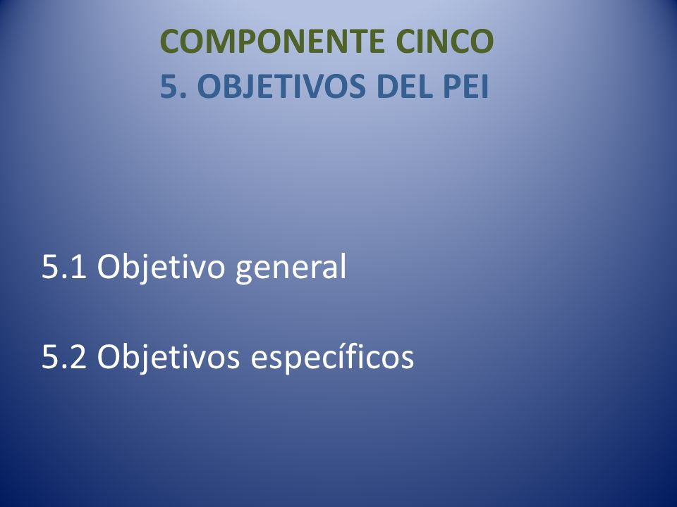 COMPONENTE CINCO 5. OBJETIVOS DEL PEI 5. 1 Objetivo general 5
