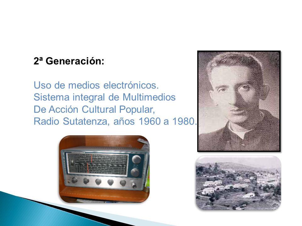 2ª Generación: Uso de medios electrónicos. Sistema integral de Multimedios. De Acción Cultural Popular,