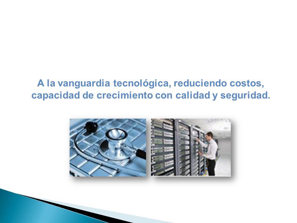 A la vanguardia tecnológica, reduciendo costos, capacidad de crecimiento con calidad y seguridad.
