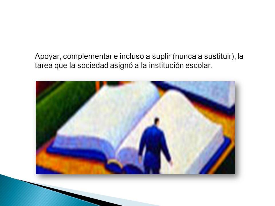 Apoyar, complementar e incluso a suplir (nunca a sustituir), la tarea que la sociedad asignó a la institución escolar.