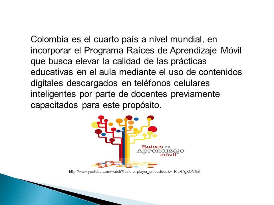 Colombia es el cuarto país a nivel mundial, en incorporar el Programa Raíces de Aprendizaje Móvil que busca elevar la calidad de las prácticas educativas en el aula mediante el uso de contenidos digitales descargados en teléfonos celulares inteligentes por parte de docentes previamente capacitados para este propósito.