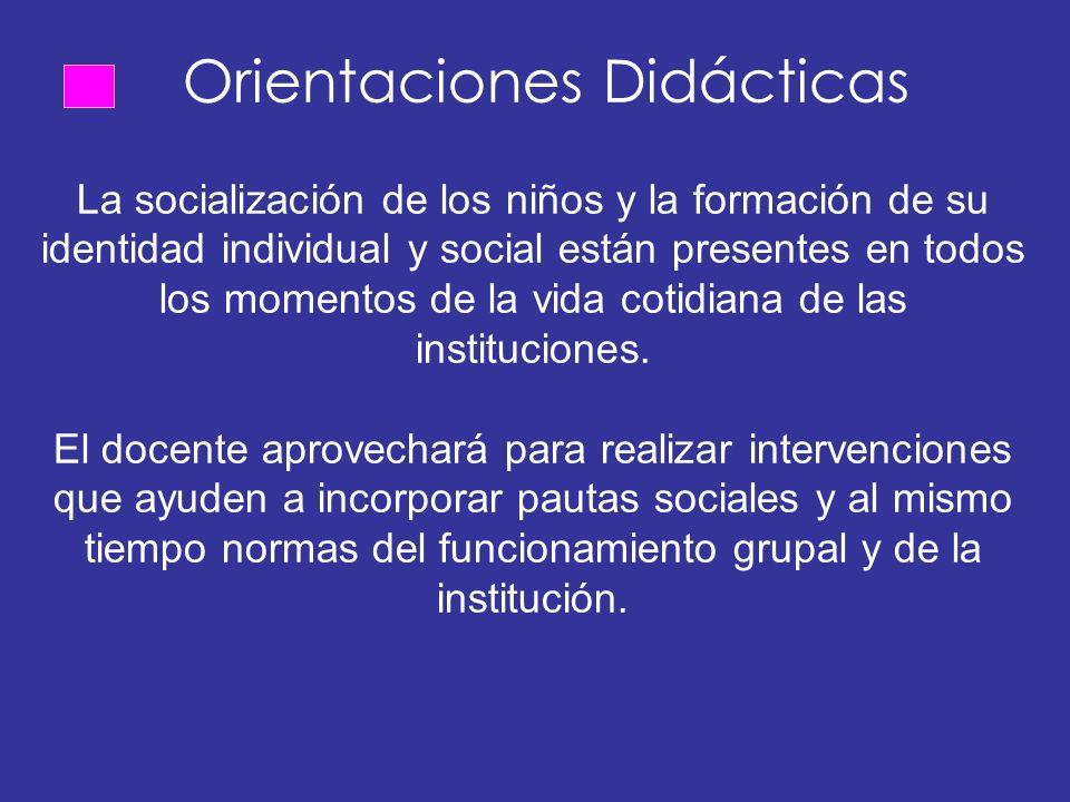 Orientaciones Didácticas La socialización de los niños y la formación de su identidad individual y social están presentes en todos los momentos de la vida cotidiana de las instituciones.
