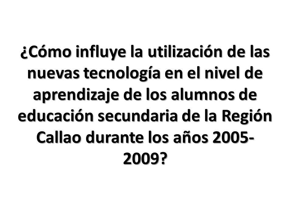¿Cómo influye la utilización de las nuevas tecnología en el nivel de aprendizaje de los alumnos de educación secundaria de la Región Callao durante los años 2005-2009