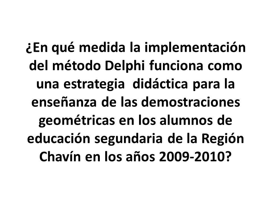¿En qué medida la implementación del método Delphi funciona como una estrategia didáctica para la enseñanza de las demostraciones geométricas en los alumnos de educación segundaria de la Región Chavín en los años 2009-2010