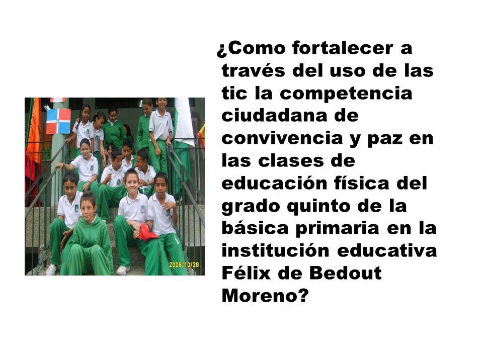 ¿Como fortalecer a través del uso de las tic la competencia ciudadana de convivencia y paz en las clases de educación física del grado quinto de la básica primaria en la institución educativa Félix de Bedout Moreno