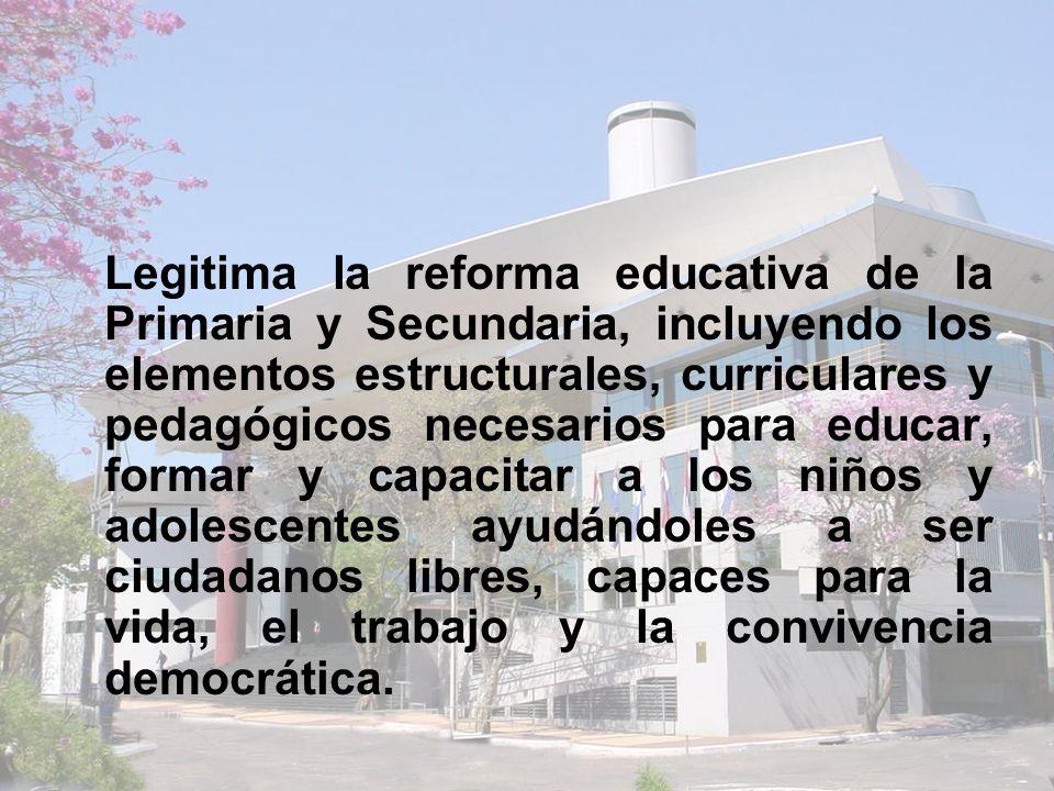 Legitima la reforma educativa de la Primaria y Secundaria, incluyendo los elementos estructurales, curriculares y pedagógicos necesarios para educar, formar y capacitar a los niños y adolescentes ayudándoles a ser ciudadanos libres, capaces para la vida, el trabajo y la convivencia democrática.